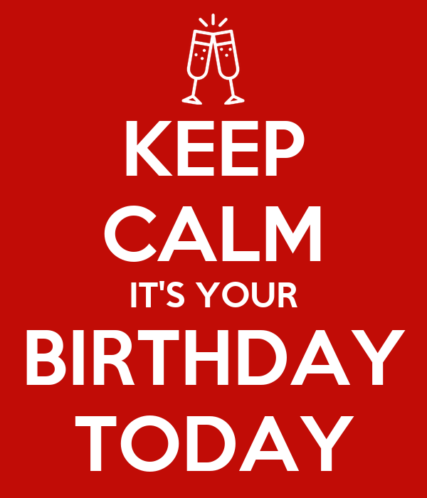 KEEP CALM IT'S YOUR BIRTHDAY TODAY