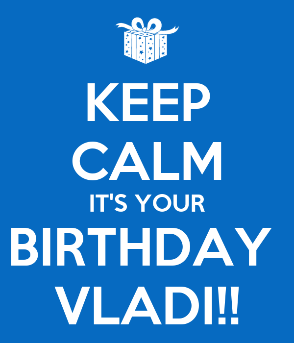 KEEP CALM IT'S YOUR BIRTHDAY  VLADI!!