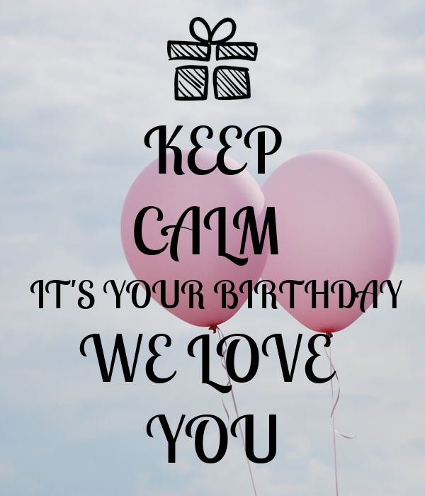 KEEP CALM   IT'S YOUR BIRTHDAY WE LOVE  YOU