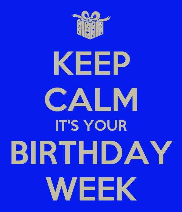 KEEP CALM IT'S YOUR BIRTHDAY WEEK