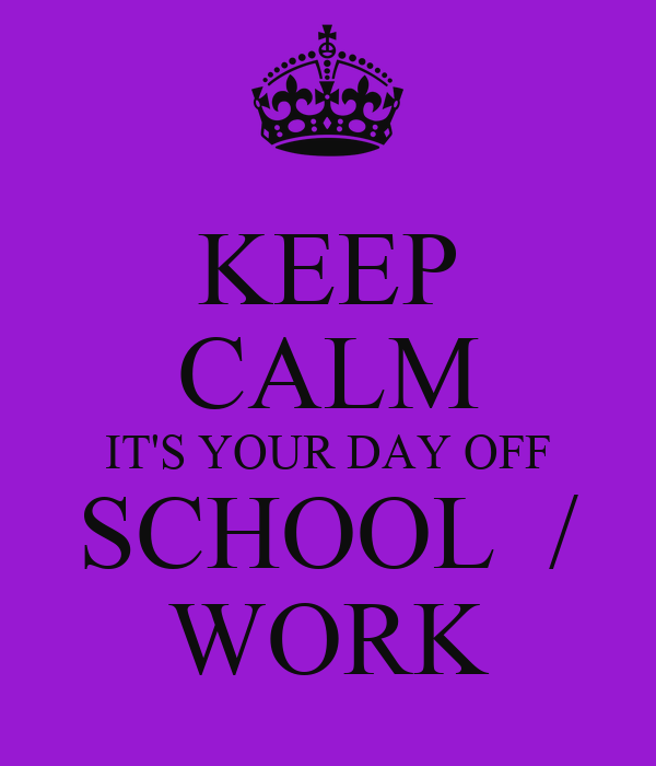 KEEP CALM IT'S YOUR DAY OFF SCHOOL  / WORK