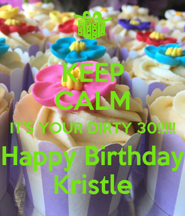 KEEP CALM IT'S YOUR DIRTY 30!!!!! Happy Birthday Kristle