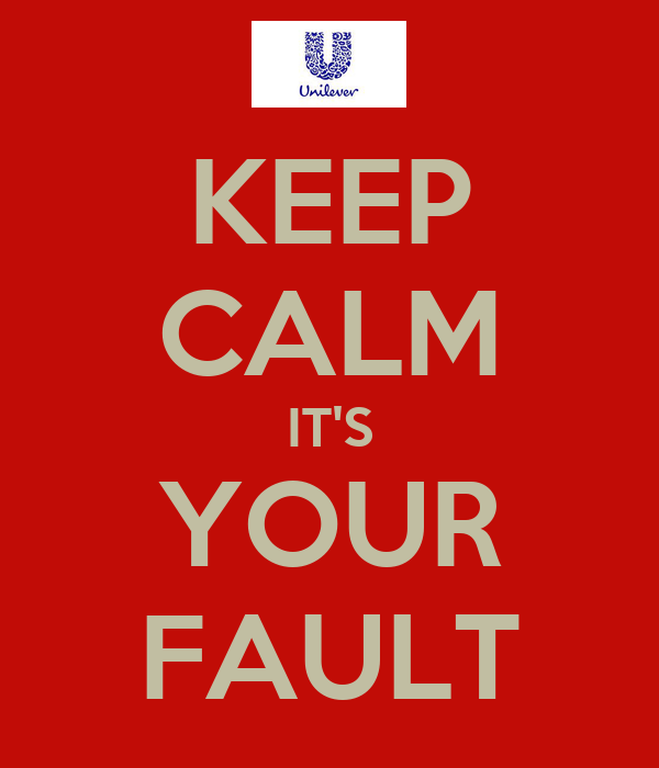 KEEP CALM IT'S YOUR FAULT