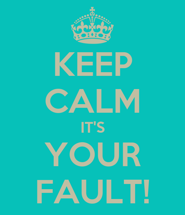 KEEP CALM IT'S YOUR FAULT!