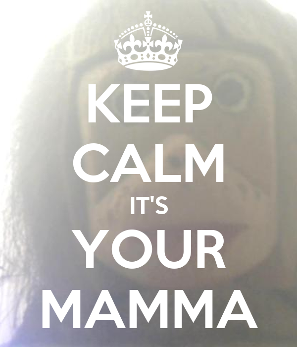 KEEP CALM IT'S YOUR MAMMA