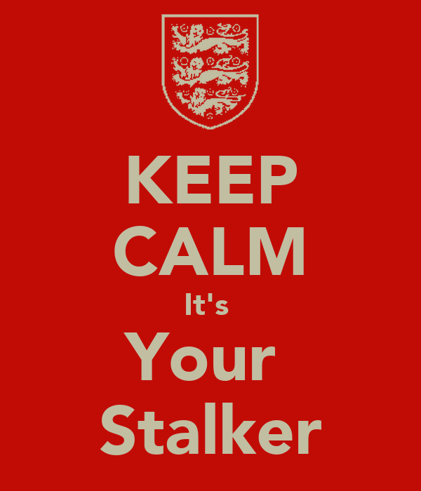 KEEP CALM It's  Your  Stalker