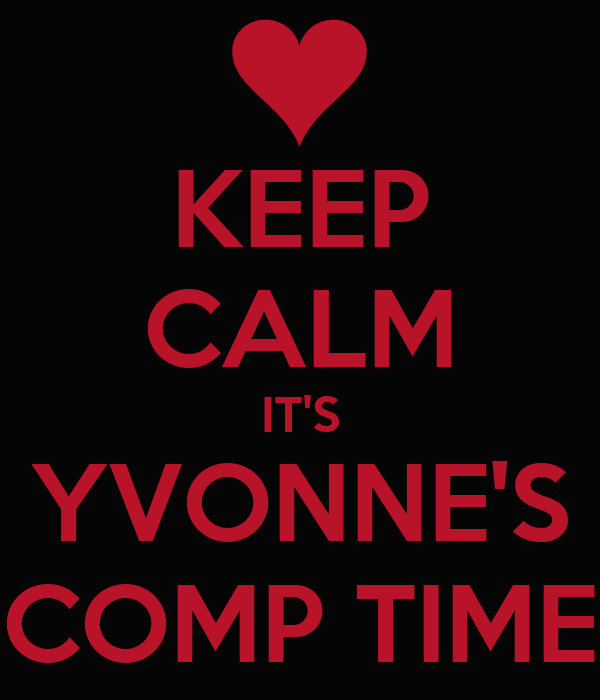 KEEP CALM IT'S YVONNE'S COMP TIME