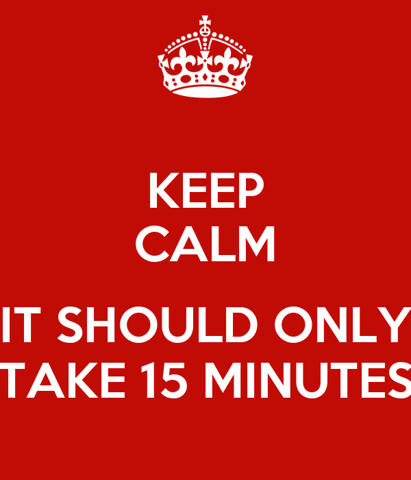KEEP CALM  IT SHOULD ONLY TAKE 15 MINUTES