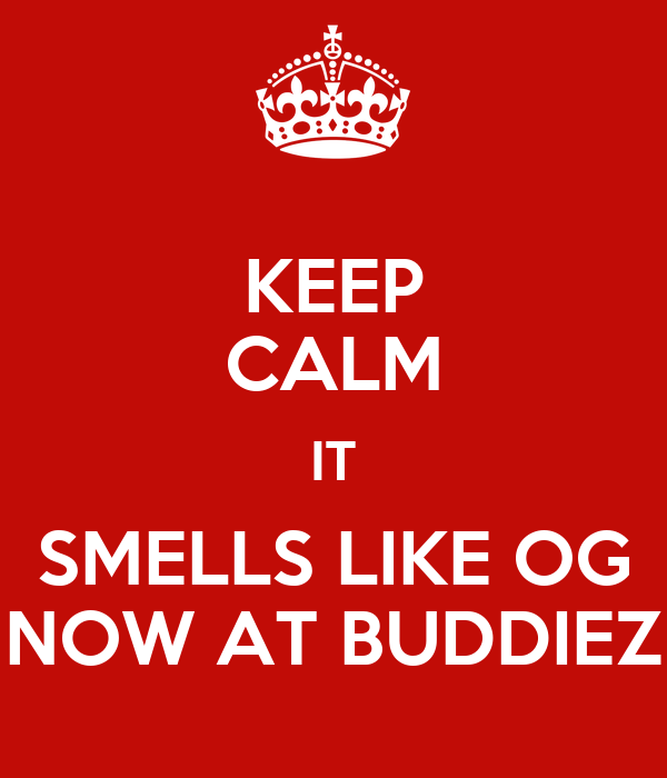 KEEP CALM IT SMELLS LIKE OG NOW AT BUDDIEZ