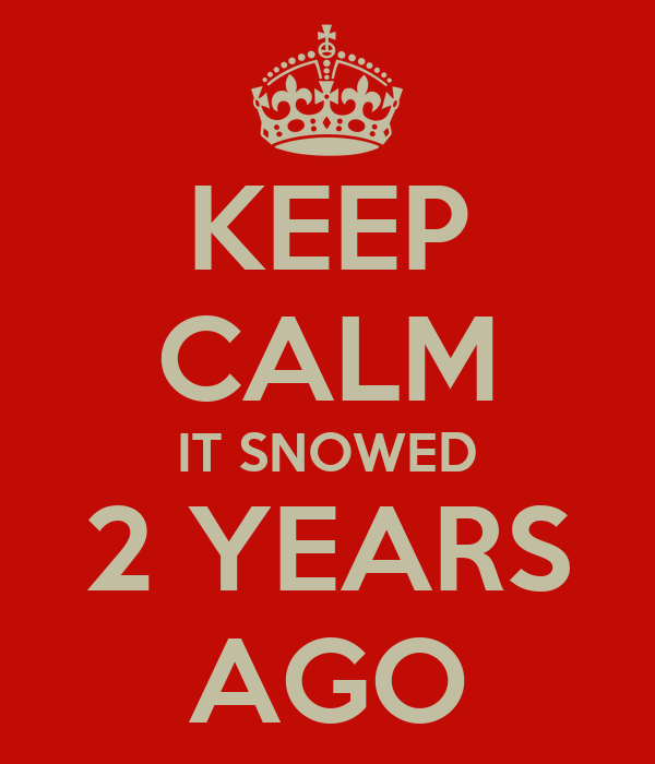 KEEP CALM IT SNOWED 2 YEARS AGO