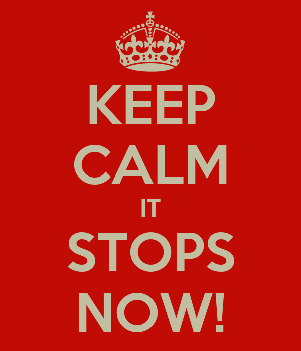 KEEP CALM IT STOPS NOW!