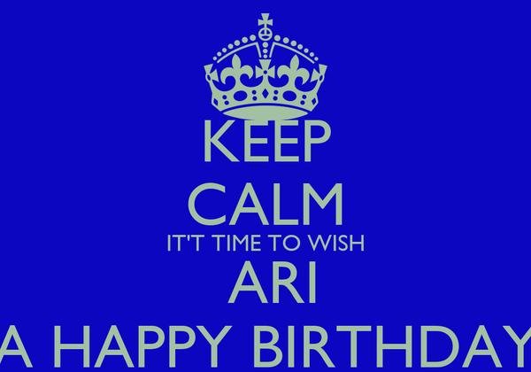KEEP CALM IT'T TIME TO WISH  ARI A HAPPY BIRTHDAY