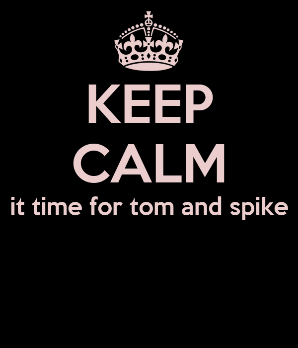 KEEP CALM it time for tom and spike