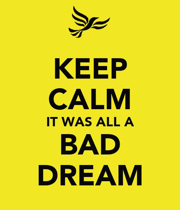 KEEP CALM IT WAS ALL A BAD DREAM