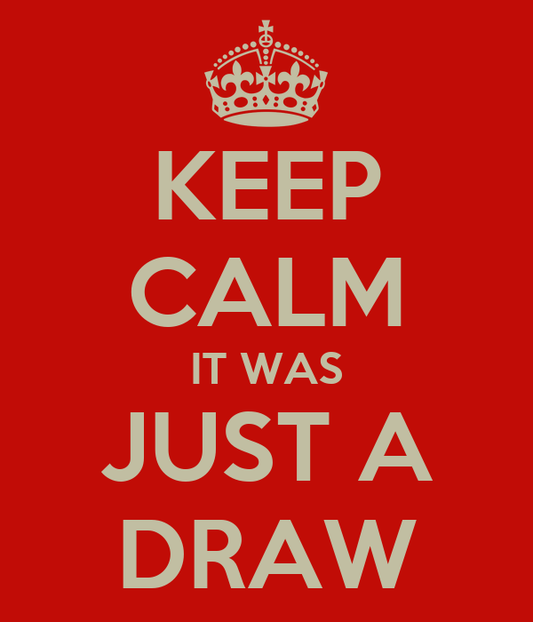KEEP CALM IT WAS JUST A DRAW