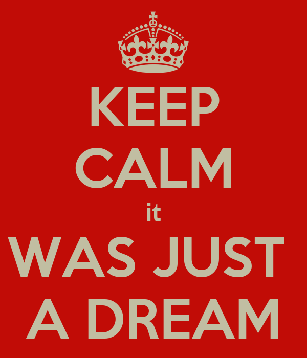 KEEP CALM it WAS JUST  A DREAM
