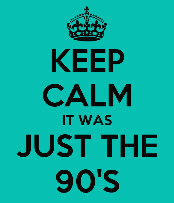 KEEP CALM IT WAS JUST THE 90'S