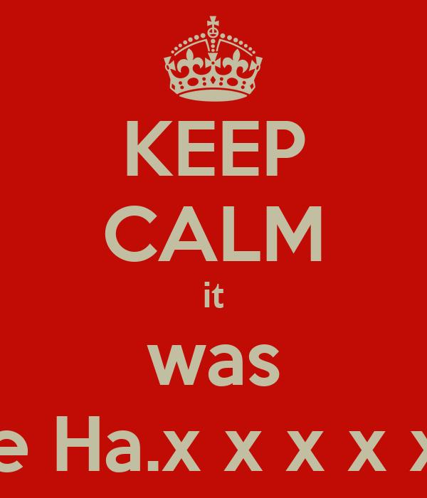 KEEP CALM it was me Ha.x x x x x x