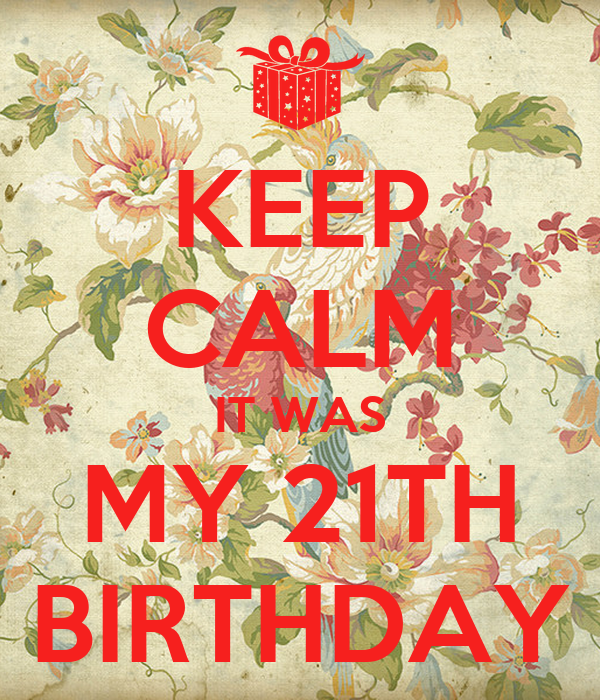 KEEP CALM IT WAS MY 21TH BIRTHDAY