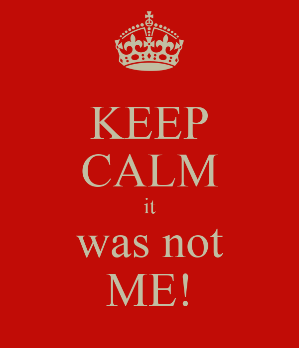 KEEP CALM it was not ME!