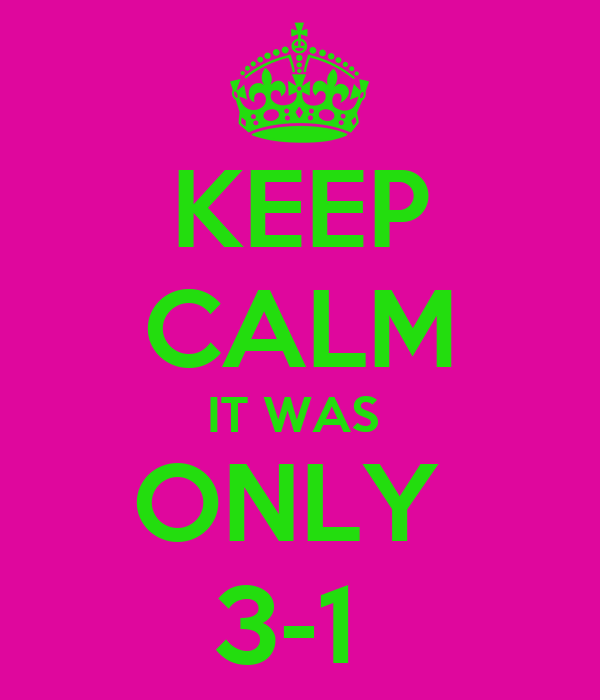 KEEP CALM IT WAS  ONLY  3-1