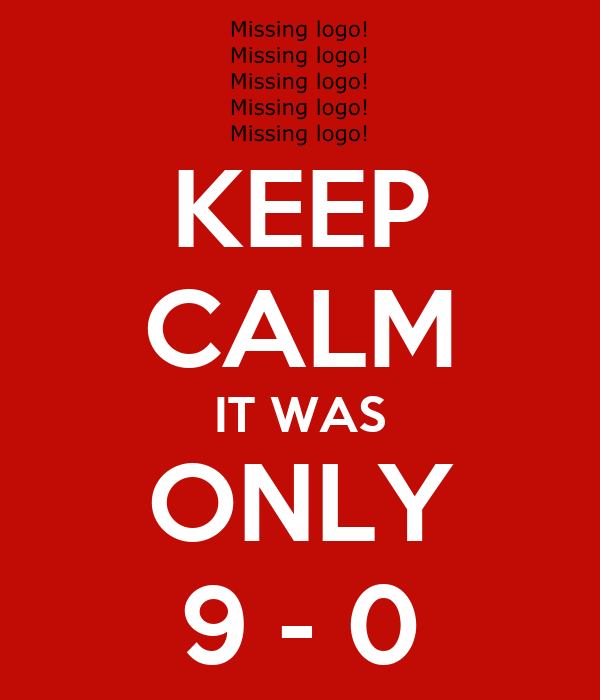 KEEP CALM IT WAS ONLY 9 - 0