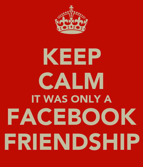 KEEP CALM IT WAS ONLY A FACEBOOK FRIENDSHIP