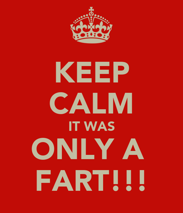 KEEP CALM IT WAS ONLY A  FART!!!