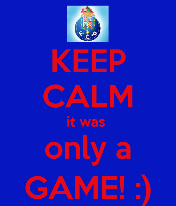 KEEP CALM it was  only a GAME! :)