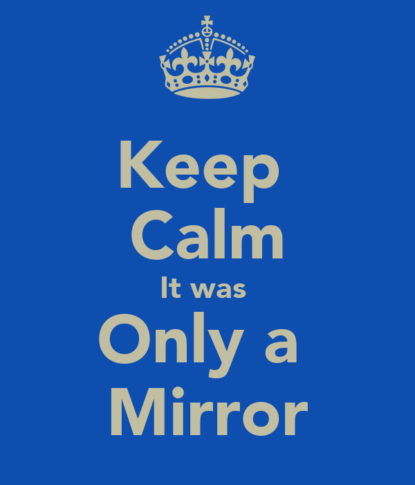 Keep  Calm It was  Only a  Mirror