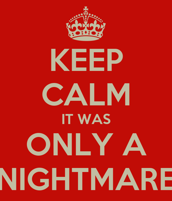 KEEP CALM IT WAS ONLY A NIGHTMARE