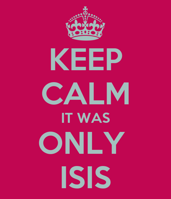 KEEP CALM IT WAS ONLY  ISIS