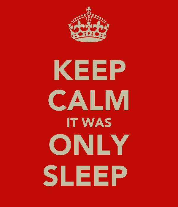 KEEP CALM IT WAS ONLY SLEEP
