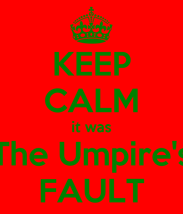 KEEP CALM it was The Umpire's FAULT