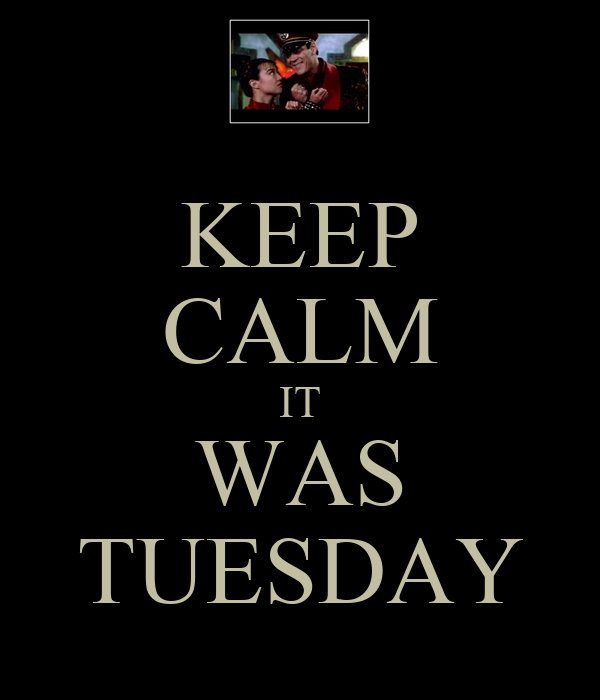 KEEP CALM IT WAS TUESDAY