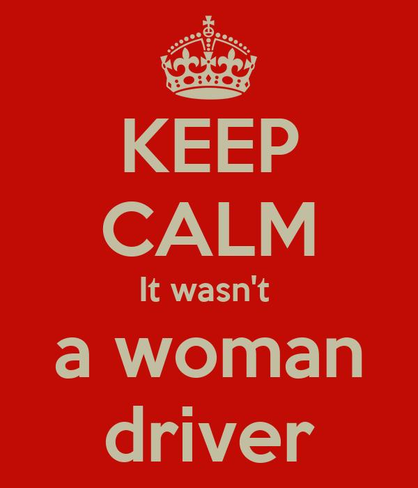 KEEP CALM It wasn't  a woman driver