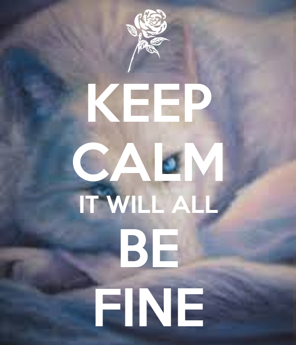 KEEP CALM IT WILL ALL BE FINE