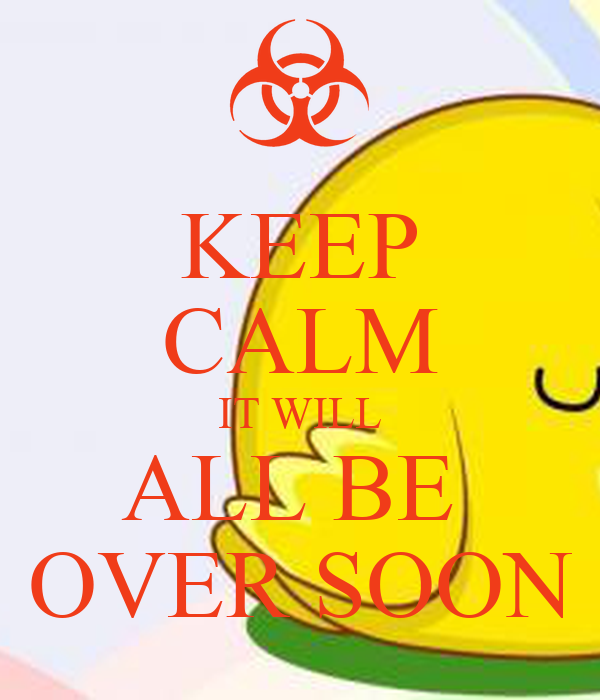 KEEP CALM IT WILL ALL BE  OVER SOON