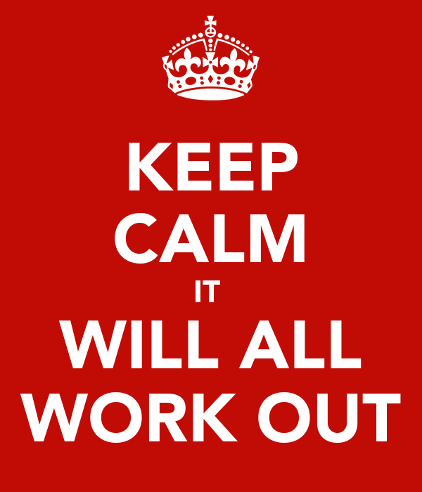 KEEP CALM IT  WILL ALL WORK OUT