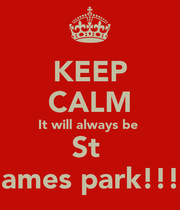 KEEP CALM It will always be  St  James park!!!!