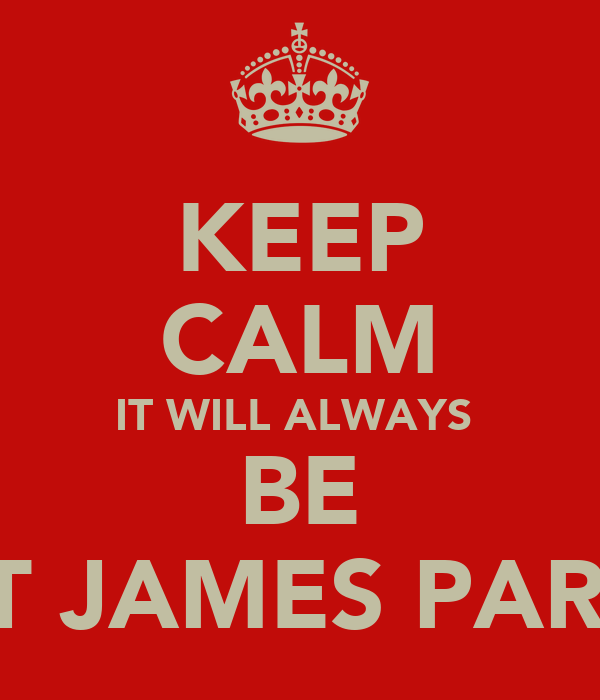 KEEP CALM IT WILL ALWAYS  BE ST JAMES PARK