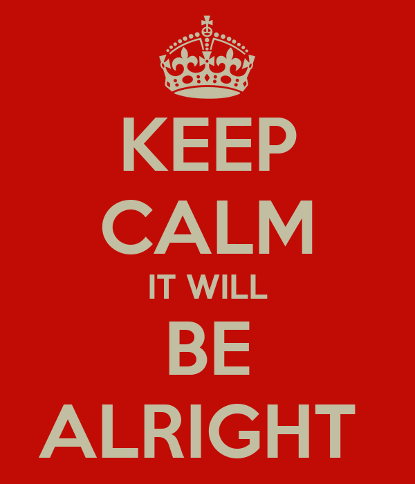 KEEP CALM IT WILL BE ALRIGHT