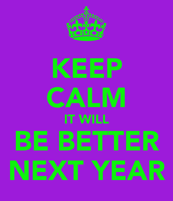 KEEP CALM IT WILL BE BETTER NEXT YEAR