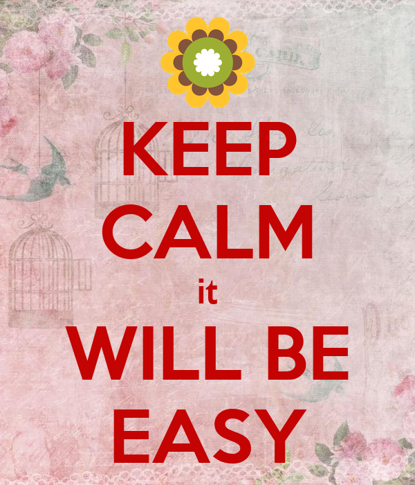 KEEP CALM it WILL BE EASY