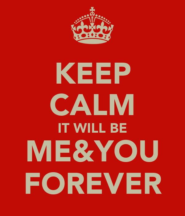 KEEP CALM IT WILL BE ME&YOU FOREVER