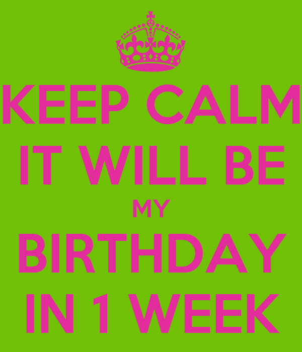 KEEP CALM IT WILL BE MY BIRTHDAY IN 1 WEEK