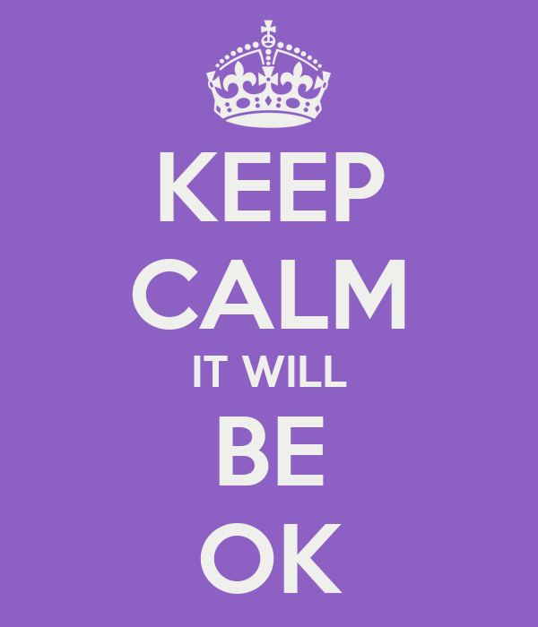 KEEP CALM IT WILL BE OK