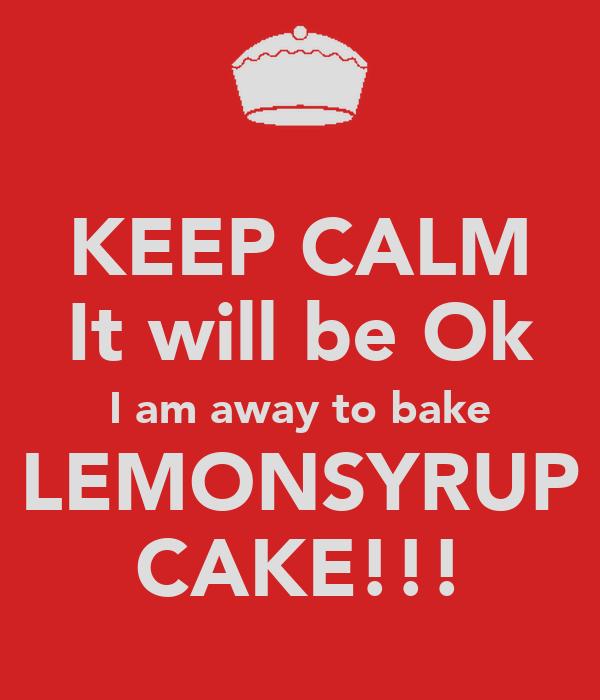 KEEP CALM It will be Ok I am away to bake LEMONSYRUP CAKE!!!