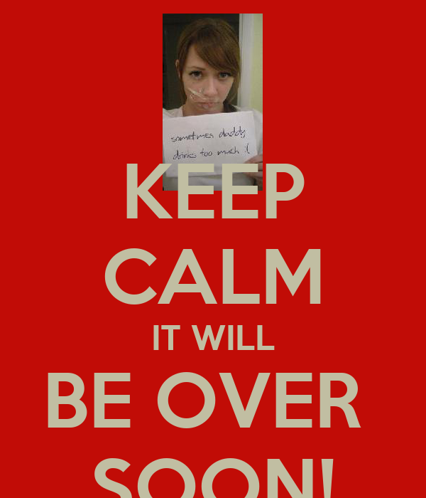 KEEP CALM IT WILL BE OVER  SOON!