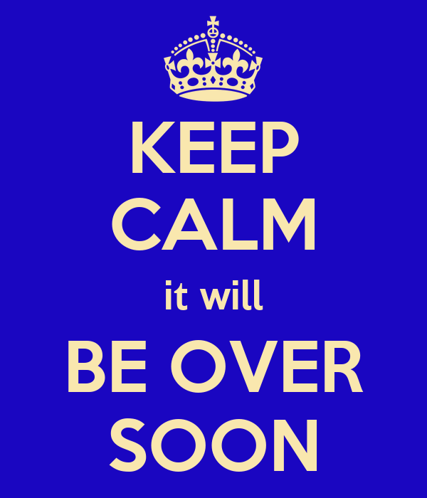 KEEP CALM it will BE OVER SOON